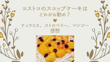 コストコのスコップケーキはどれがお勧め?ティラミス、ストロベリー、マンゴー感想